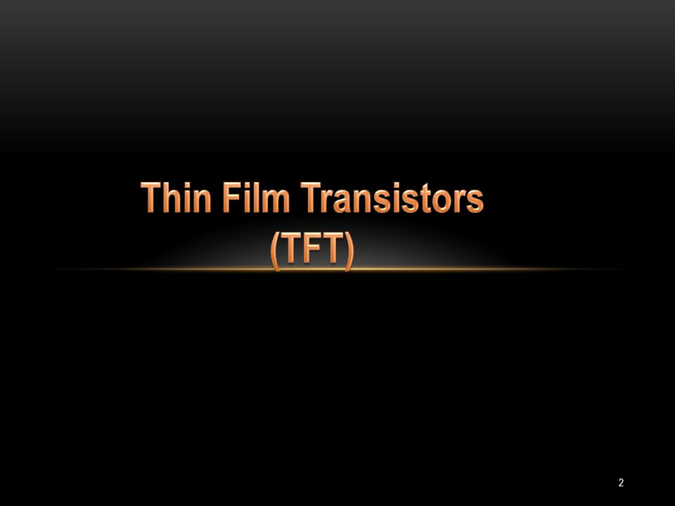 Contents Field effect transistors(FET) Thin film transistors(TFT) Structure Characteristics Modes of operation Some details about TFTs Advantages Organic thin film transistors(OTFT) Materials Processing applications 3