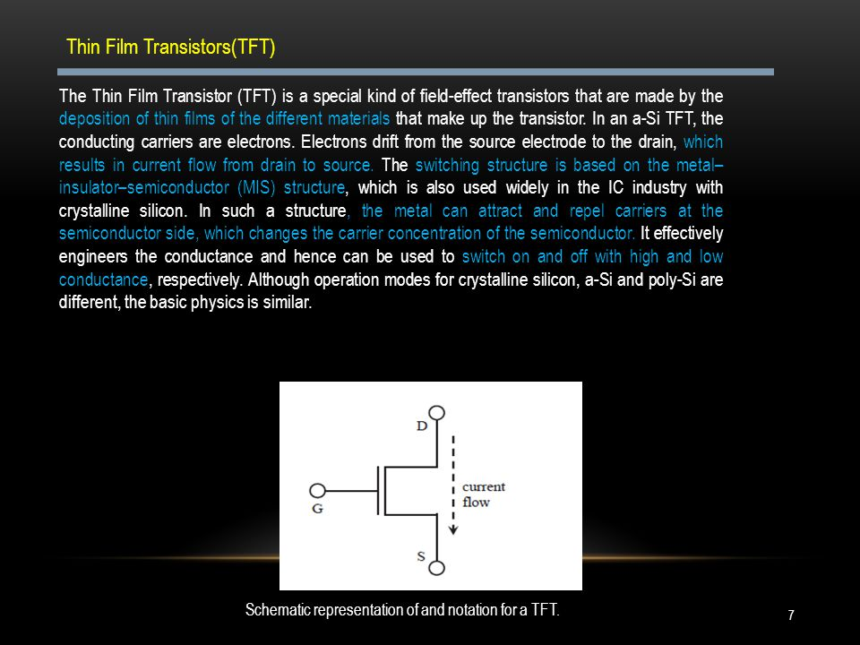 The Thin Film Transistor (TFT) is a special kind of field-effect transistors that are made by the deposition of thin films of the different materials