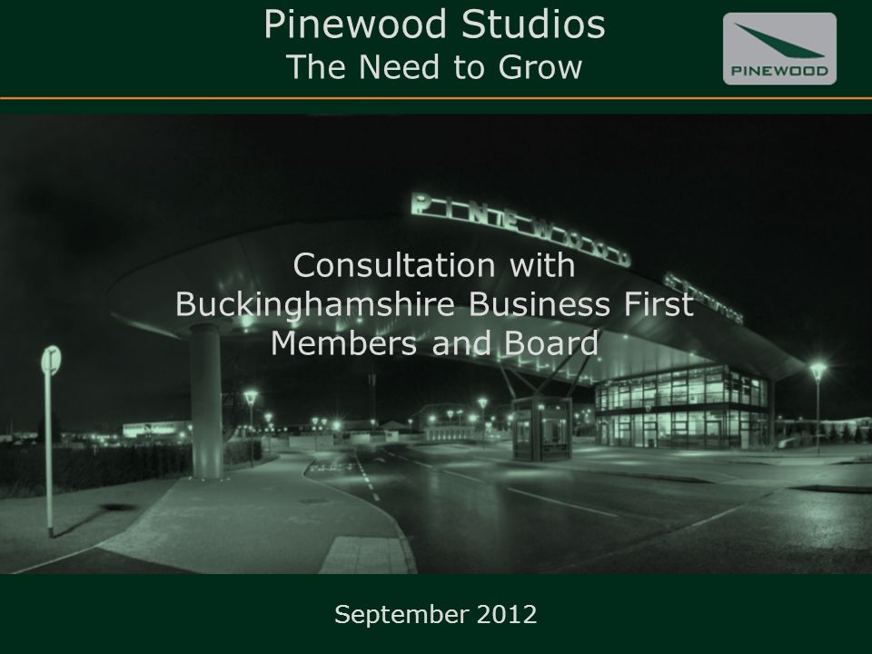 Pinewood Studios The Need to Grow Consultation with Buckinghamshire Business First Members and Board 1 September 2012