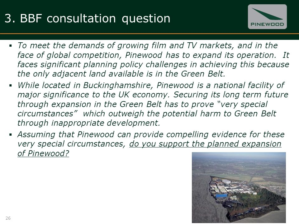 3. BBF consultation question To meet the demands of growing film and TV markets, and in the face of global competition, Pinewood has to expand its ope
