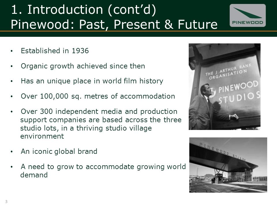 1. Introduction (contd) Pinewood: Past, Present & Future Established in 1936 Organic growth achieved since then Has an unique place in world film hist