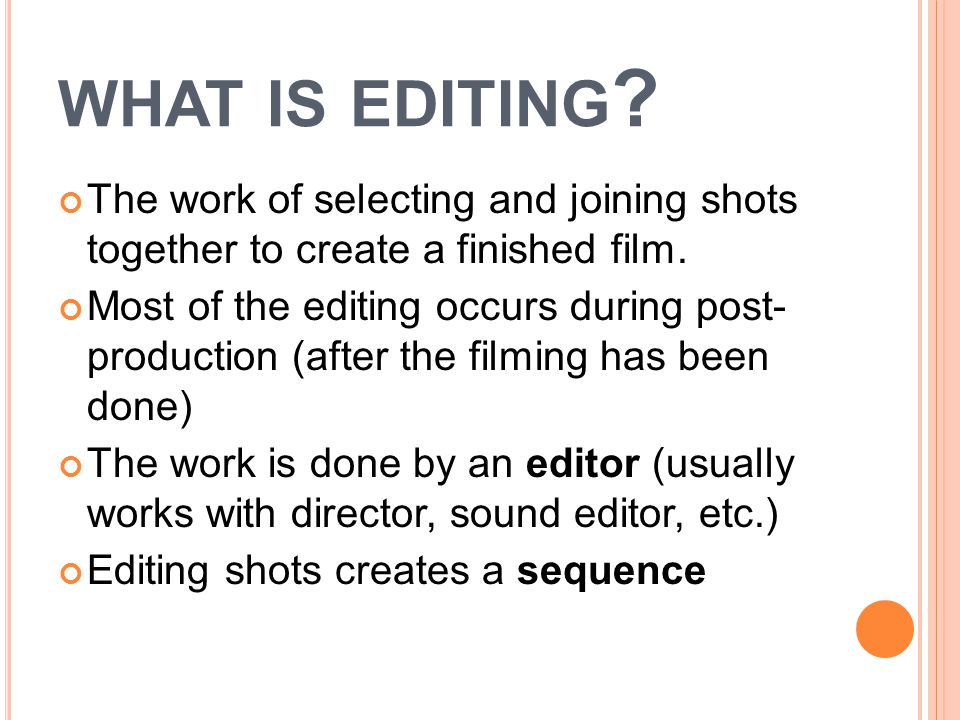 WHAT IS EDITING . The work of selecting and joining shots together to create a finished film.