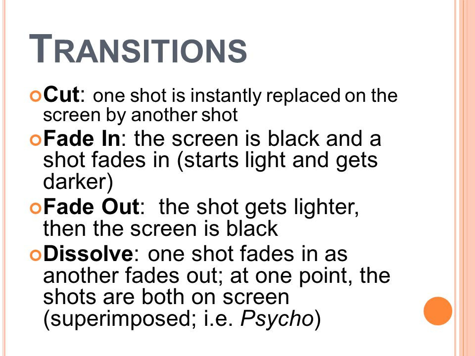 T RANSITIONS Cut: one shot is instantly replaced on the screen by another shot Fade In: the screen is black and a shot fades in (starts light and gets darker) Fade Out: the shot gets lighter, then the screen is black Dissolve: one shot fades in as another fades out; at one point, the shots are both on screen (superimposed; i.e.