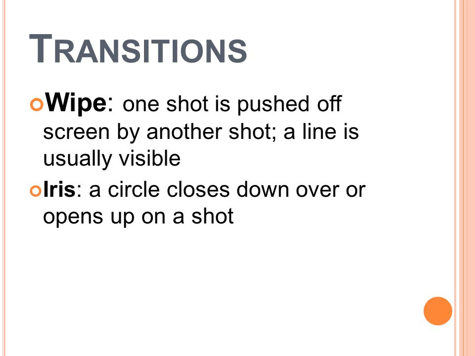 T RANSITIONS Wipe: one shot is pushed off screen by another shot; a line is usually visible Iris: a circle closes down over or opens up on a shot