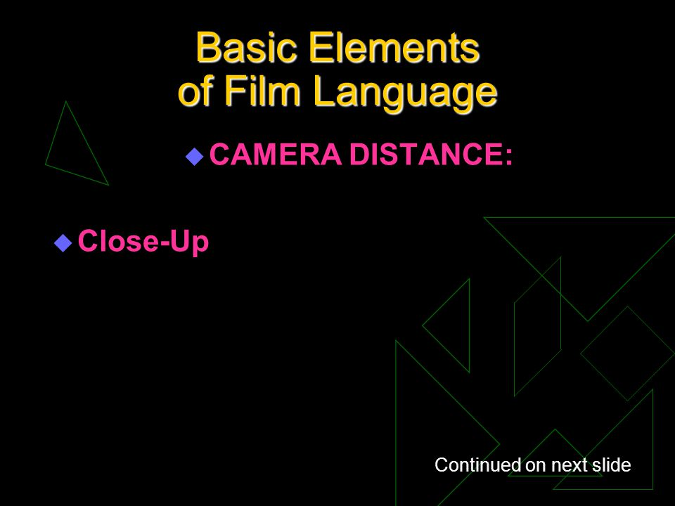 Basic Elements of Film Language u CAMERA DISTANCE: u Close-Up Continued on next slide