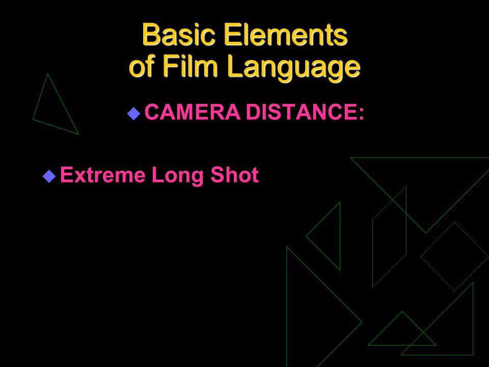 Basic Elements of Film Language u CAMERA DISTANCE: u Extreme Long Shot