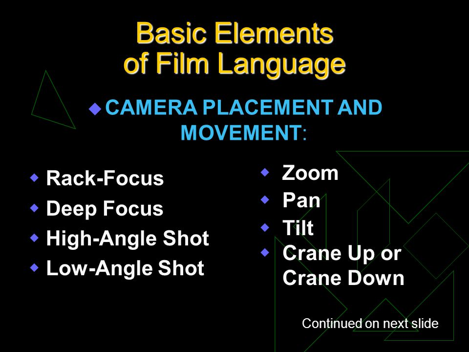 Basic Elements of Film Language u CAMERA PLACEMENT AND MOVEMENT: Rack-Focus Deep Focus High-Angle Shot Low-Angle Shot Zoom Pan Tilt Crane Up or Crane
