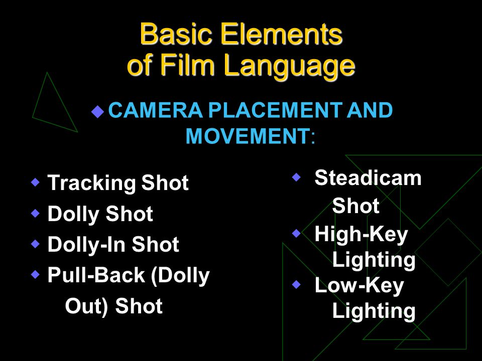 Basic Elements of Film Language u CAMERA PLACEMENT AND MOVEMENT: Tracking Shot Dolly Shot Dolly-In Shot Pull-Back (Dolly Out) Shot Steadicam Shot High