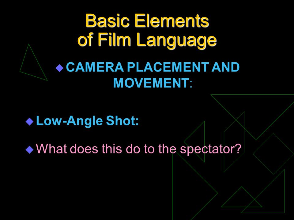 Basic Elements of Film Language u CAMERA PLACEMENT AND MOVEMENT: u Low-Angle Shot: u What does this do to the spectator?