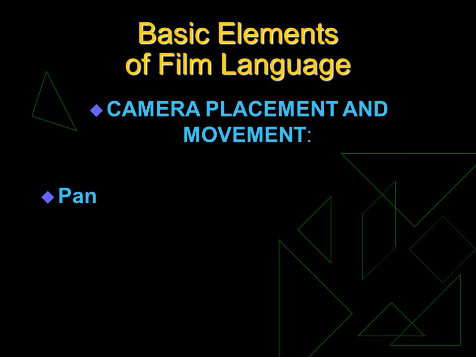 Basic Elements of Film Language u CAMERA PLACEMENT AND MOVEMENT: u Pan