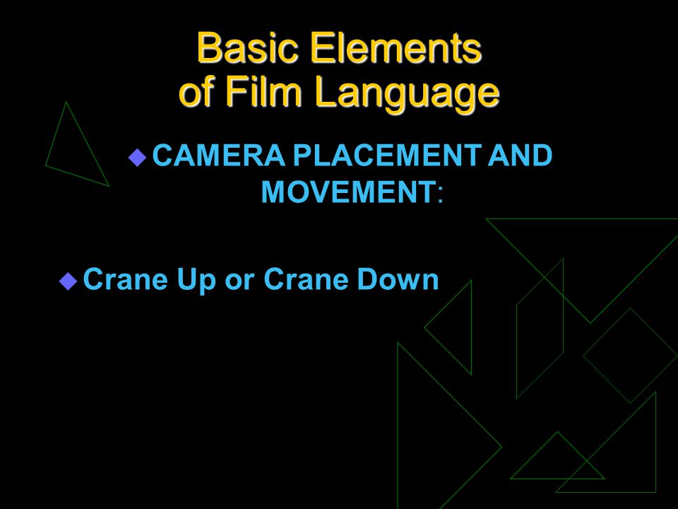 Basic Elements of Film Language u CAMERA PLACEMENT AND MOVEMENT: u Crane Up or Crane Down