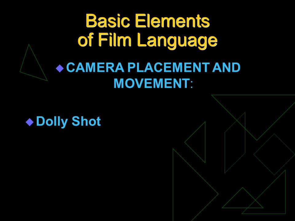 Basic Elements of Film Language u CAMERA PLACEMENT AND MOVEMENT: u Dolly Shot