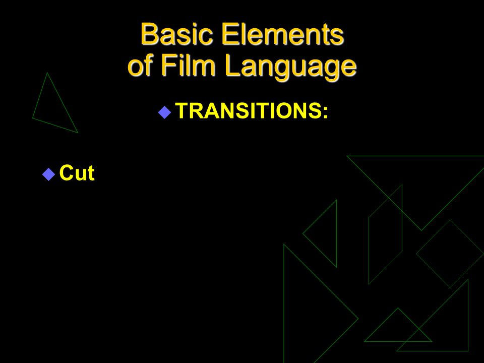 Basic Elements of Film Language u TRANSITIONS: u Cut