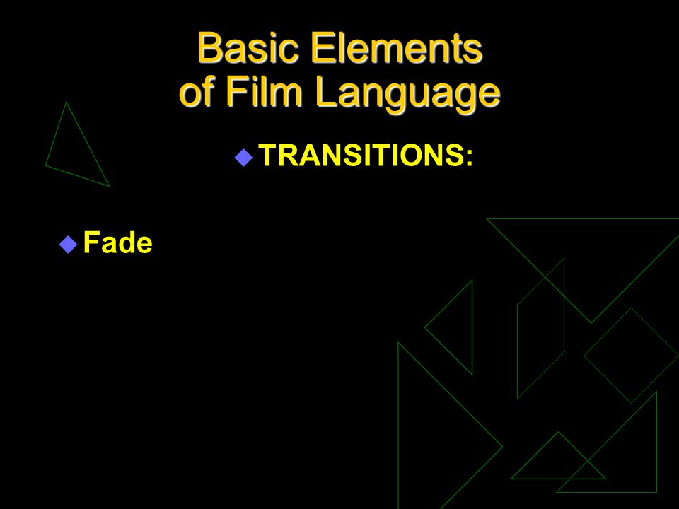 Basic Elements of Film Language u TRANSITIONS: u Fade