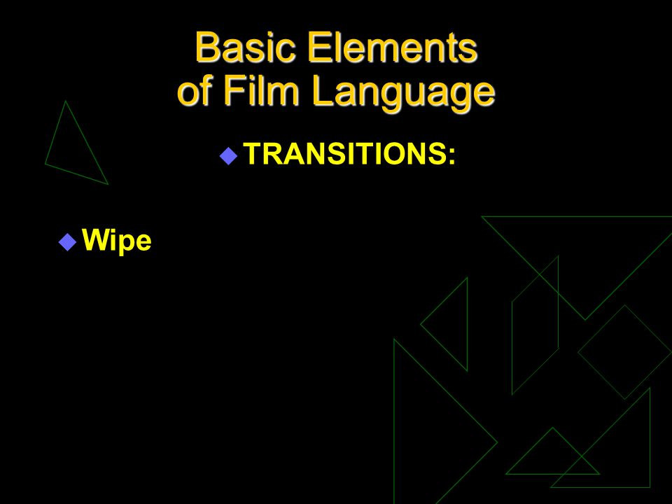 Basic Elements of Film Language u TRANSITIONS: u Wipe