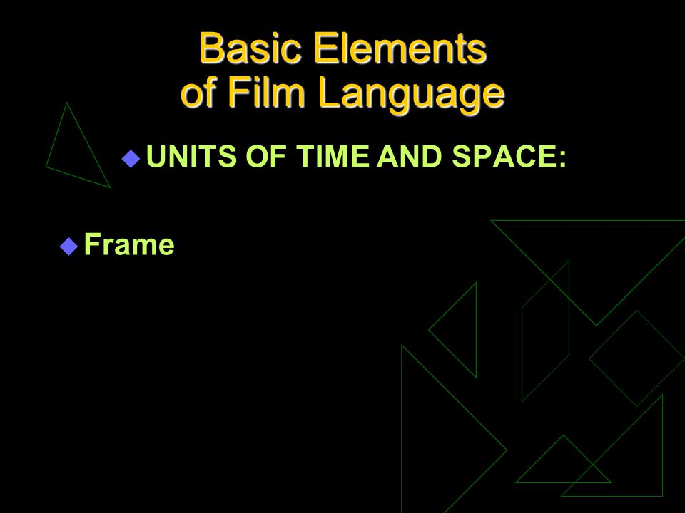 Basic Elements of Film Language u UNITS OF TIME AND SPACE: u Frame