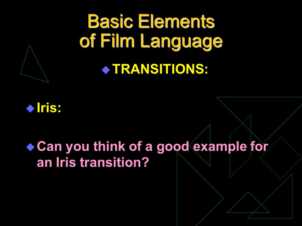 Basic Elements of Film Language u TRANSITIONS: u Iris: u Can you think of a good example for an Iris transition?