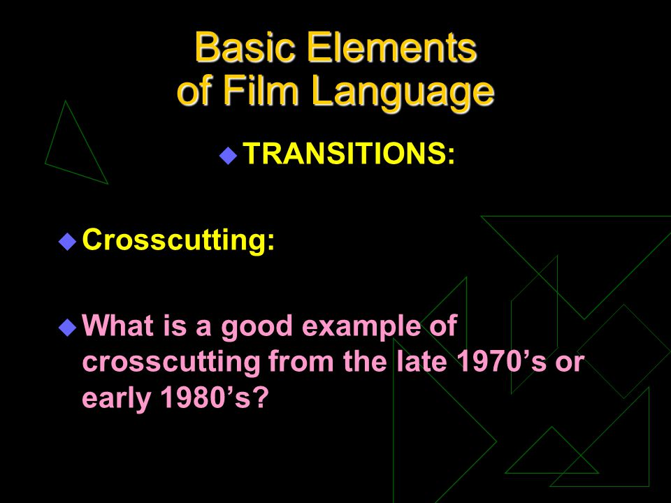 Basic Elements of Film Language u TRANSITIONS: u Crosscutting: u What is a good example of crosscutting from the late 1970s or early 1980s?