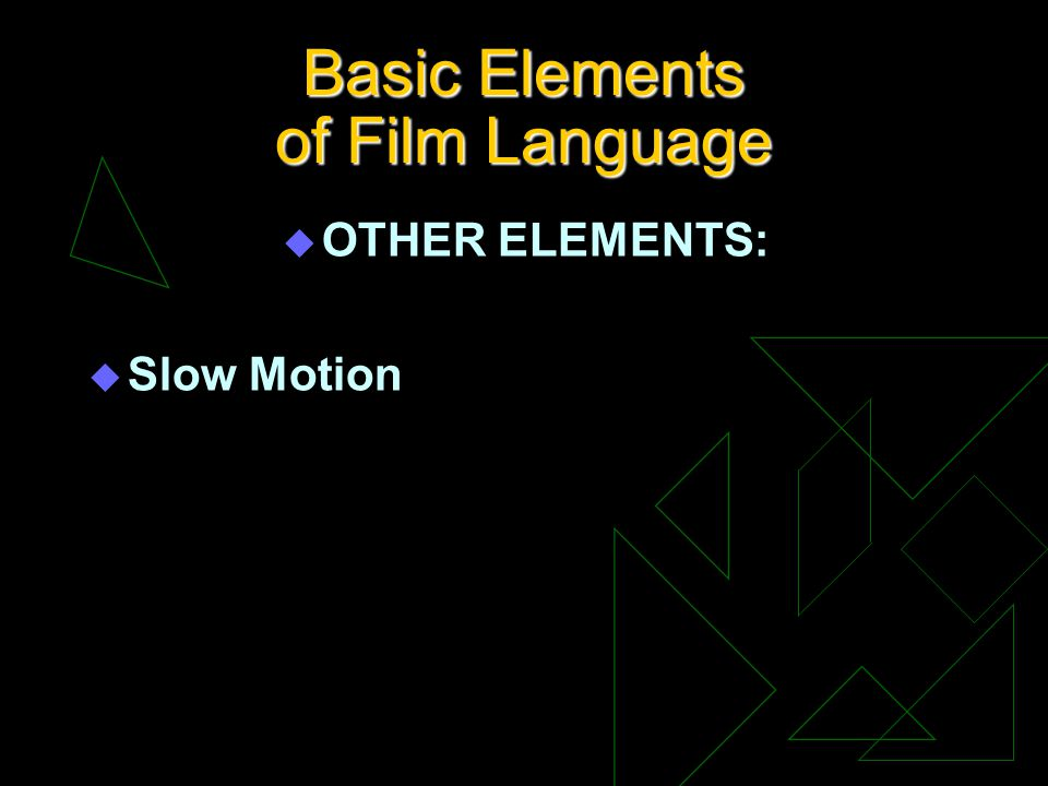 Basic Elements of Film Language u OTHER ELEMENTS: u Slow Motion