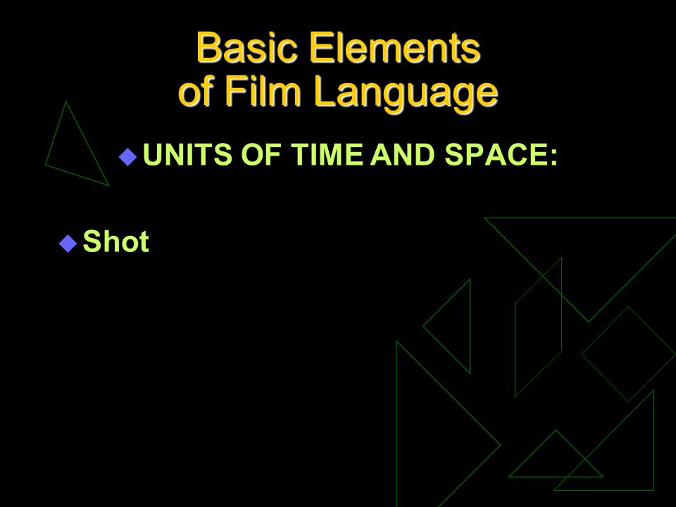 Basic Elements of Film Language u UNITS OF TIME AND SPACE: u Shot