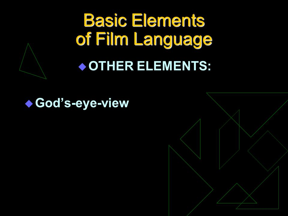 Basic Elements of Film Language u OTHER ELEMENTS: u Gods-eye-view