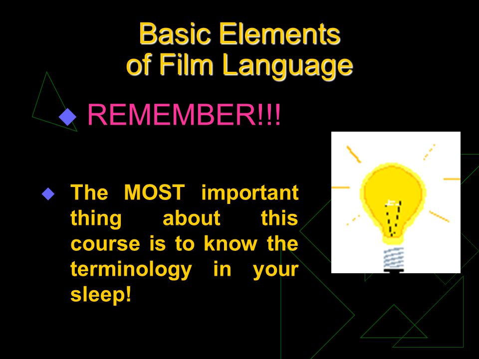 Basic Elements of Film Language u REMEMBER!!! u The MOST important thing about this course is to know the terminology in your sleep!