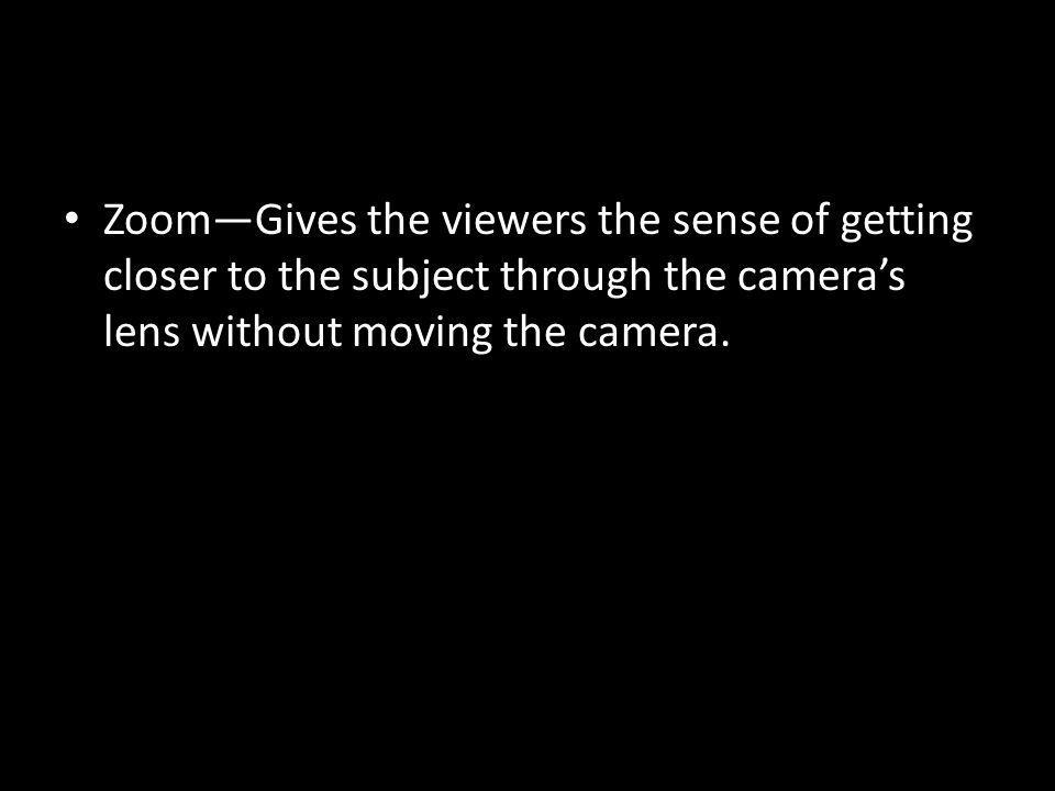 ZoomGives the viewers the sense of getting closer to the subject through the cameras lens without moving the camera.