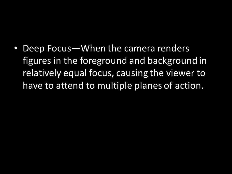 Deep FocusWhen the camera renders figures in the foreground and background in relatively equal focus, causing the viewer to have to attend to multiple planes of action.