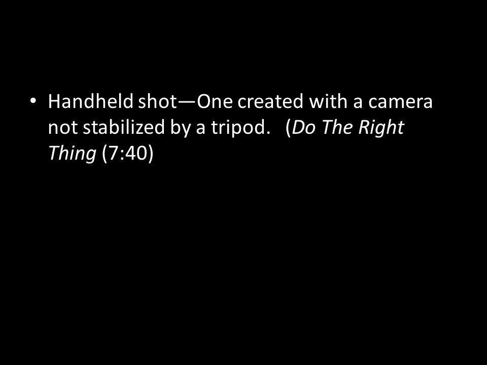 Handheld shotOne created with a camera not stabilized by a tripod. (Do The Right Thing (7:40)