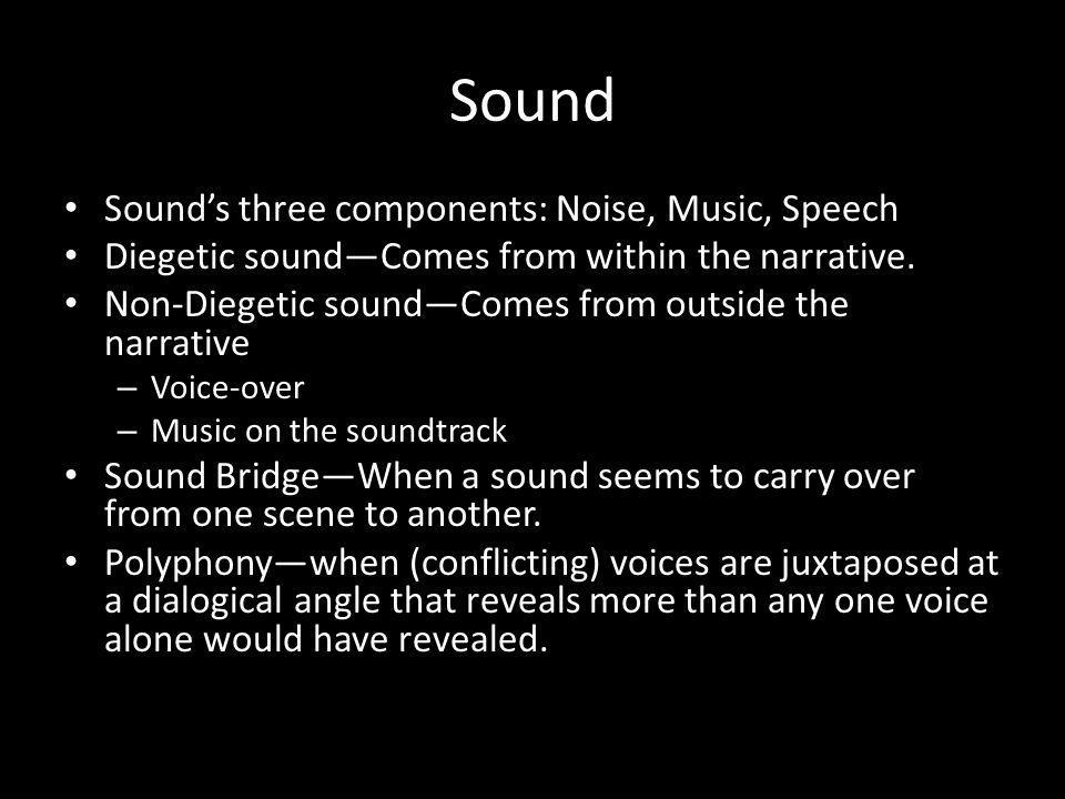 Sound Sounds three components: Noise, Music, Speech Diegetic soundComes from within the narrative. Non-Diegetic soundComes from outside the narrative