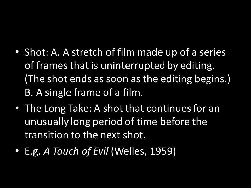 Shot: A. A stretch of film made up of a series of frames that is uninterrupted by editing. (The shot ends as soon as the editing begins.) B. A single