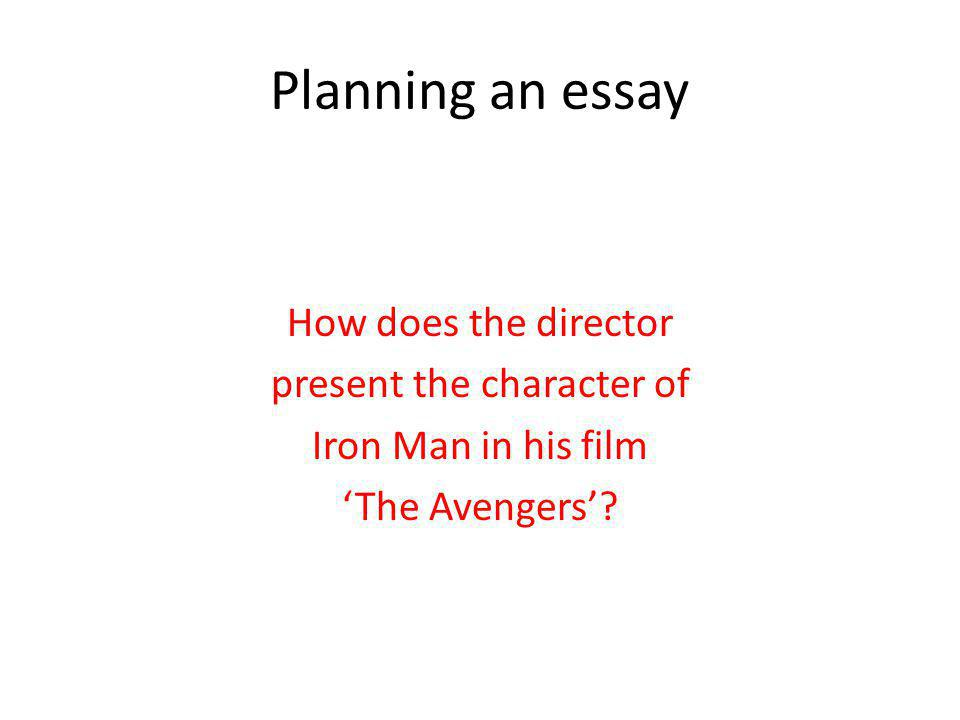 Planning an essay How does the director present the character of Iron Man in his film The Avengers?