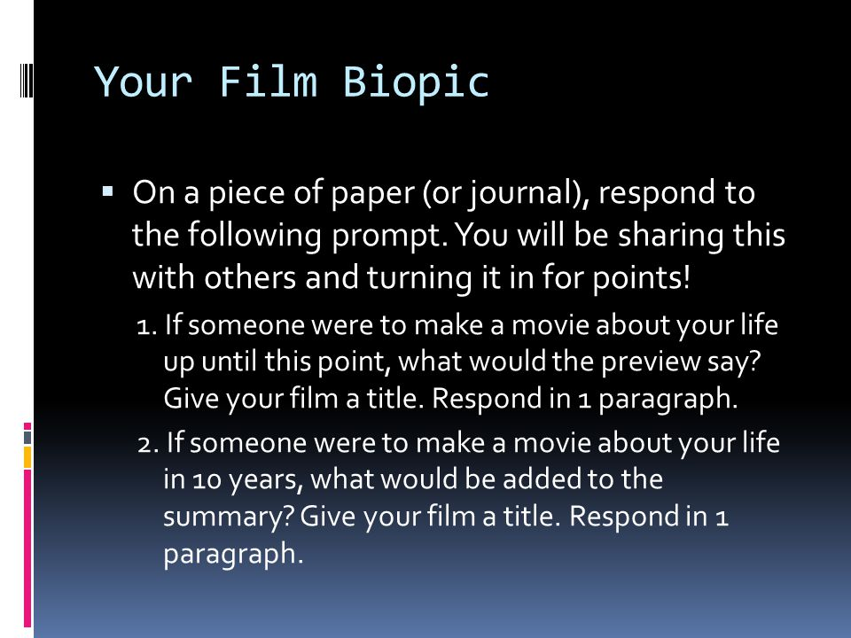 Your Film Biopic On a piece of paper (or journal), respond to the following prompt. You will be sharing this with others and turning it in for points!