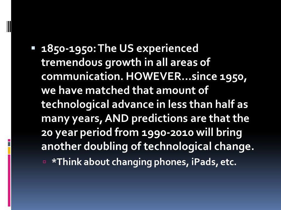 1850-1950: The US experienced tremendous growth in all areas of communication. HOWEVER…since 1950, we have matched that amount of technological advanc