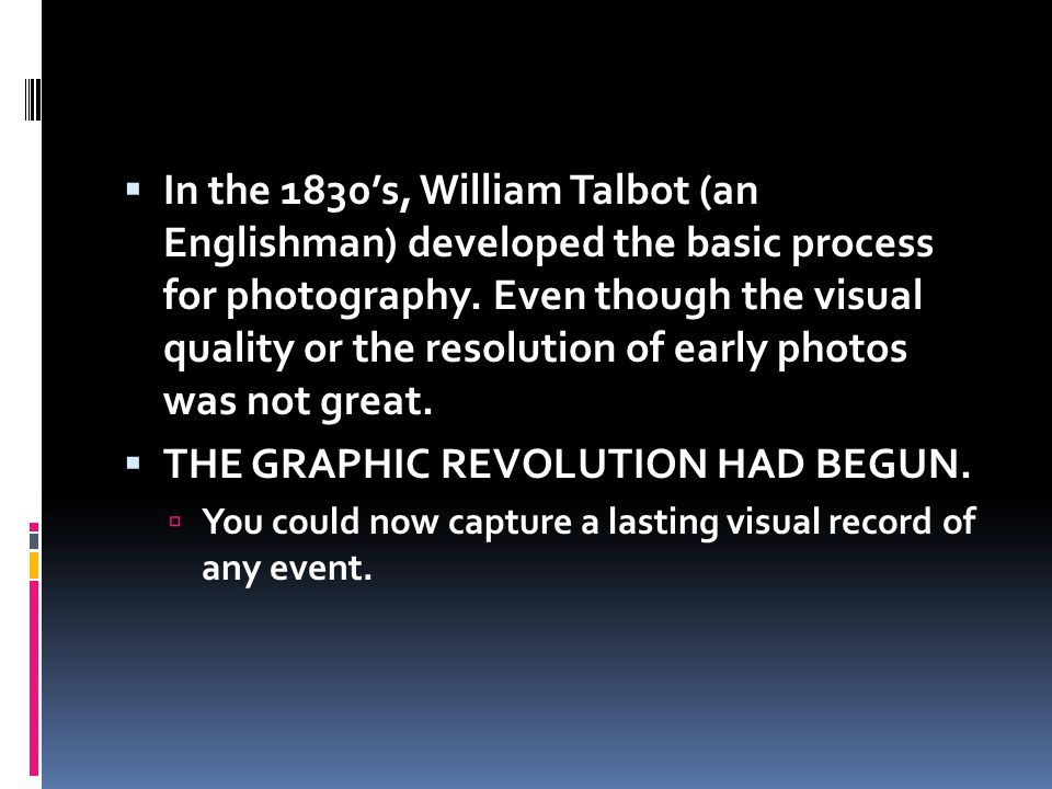 In the 1830s, William Talbot (an Englishman) developed the basic process for photography. Even though the visual quality or the resolution of early ph