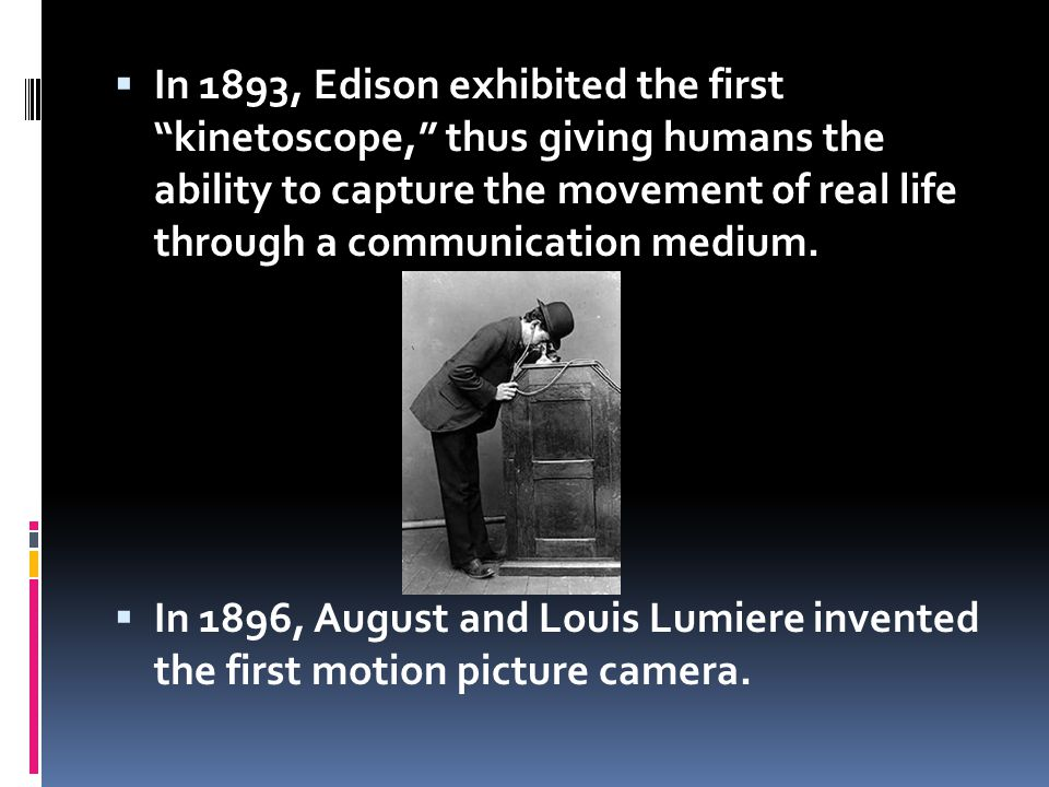 In 1893, Edison exhibited the first kinetoscope, thus giving humans the ability to capture the movement of real life through a communication medium. I