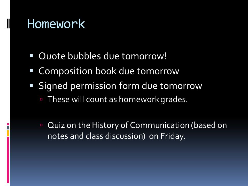 Homework Quote bubbles due tomorrow! Composition book due tomorrow Signed permission form due tomorrow These will count as homework grades. Quiz on th