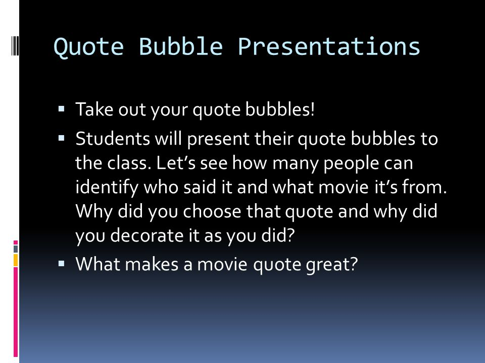 Quote Bubble Presentations Take out your quote bubbles! Students will present their quote bubbles to the class. Lets see how many people can identify