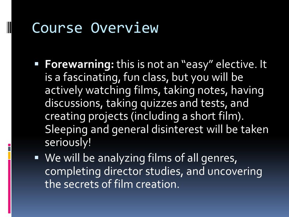 Course Overview Forewarning: this is not an easy elective. It is a fascinating, fun class, but you will be actively watching films, taking notes, havi