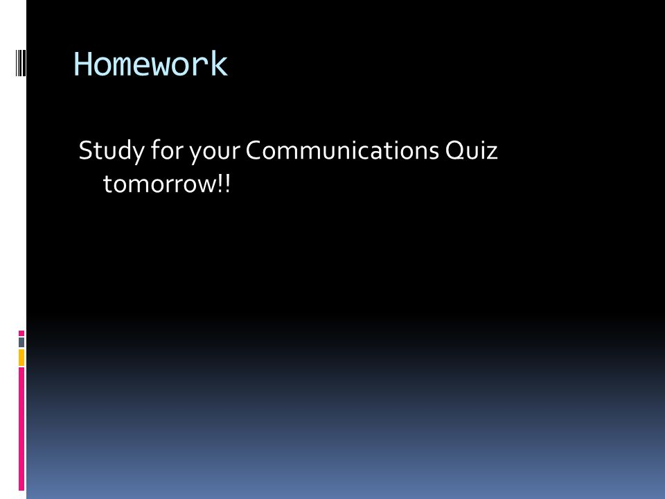 Homework Study for your Communications Quiz tomorrow!!
