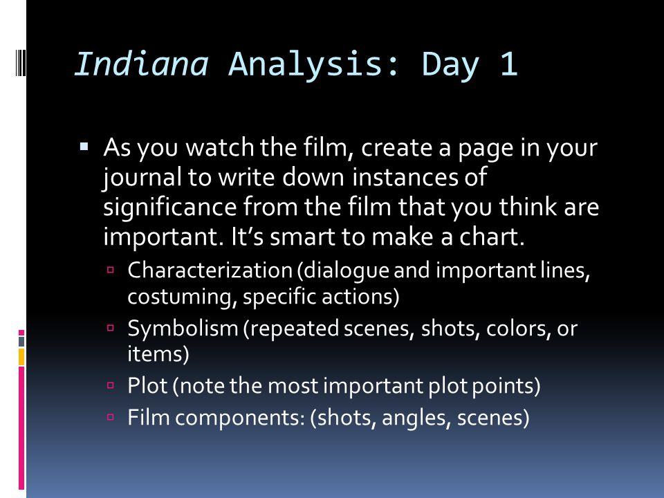 Indiana Analysis: Day 1 As you watch the film, create a page in your journal to write down instances of significance from the film that you think are
