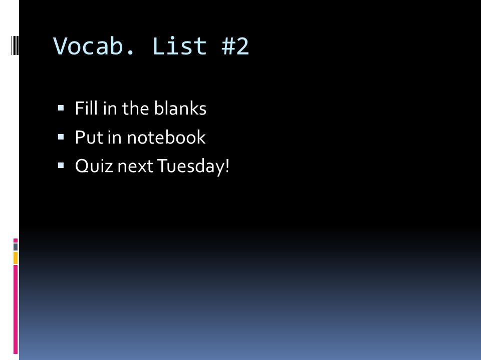 Vocab. List #2 Fill in the blanks Put in notebook Quiz next Tuesday!
