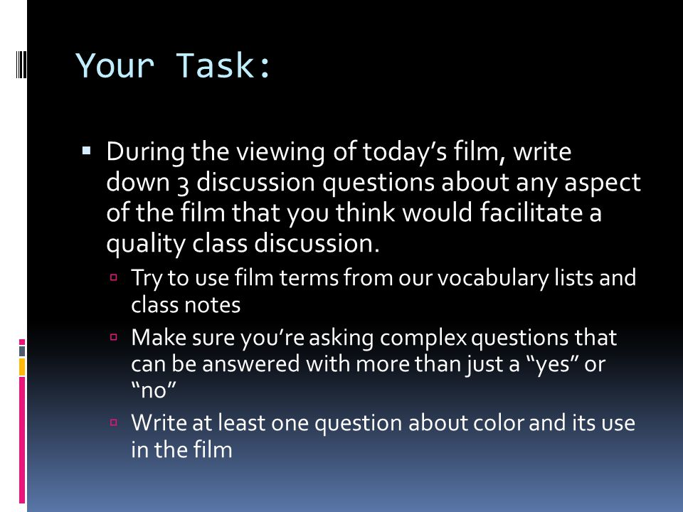 Your Task: During the viewing of todays film, write down 3 discussion questions about any aspect of the film that you think would facilitate a quality