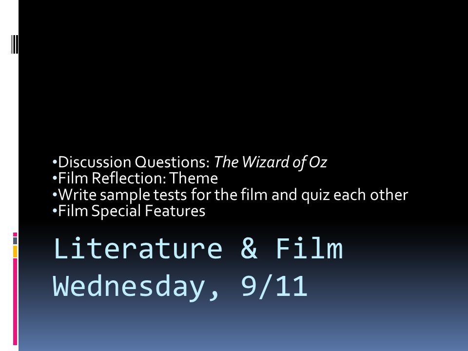 Discussion Questions: The Wizard of Oz Film Reflection: Theme Write sample tests for the film and quiz each other Film Special Features Literature & F