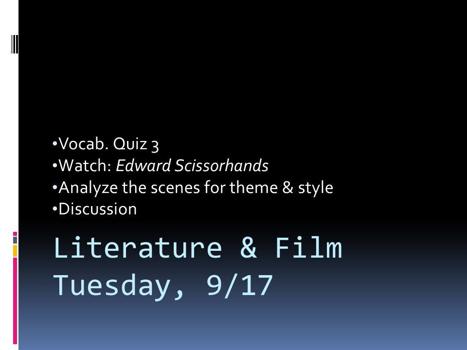 Vocab. Quiz 3 Watch: Edward Scissorhands Analyze the scenes for theme & style Discussion Literature & Film Tuesday, 9/17