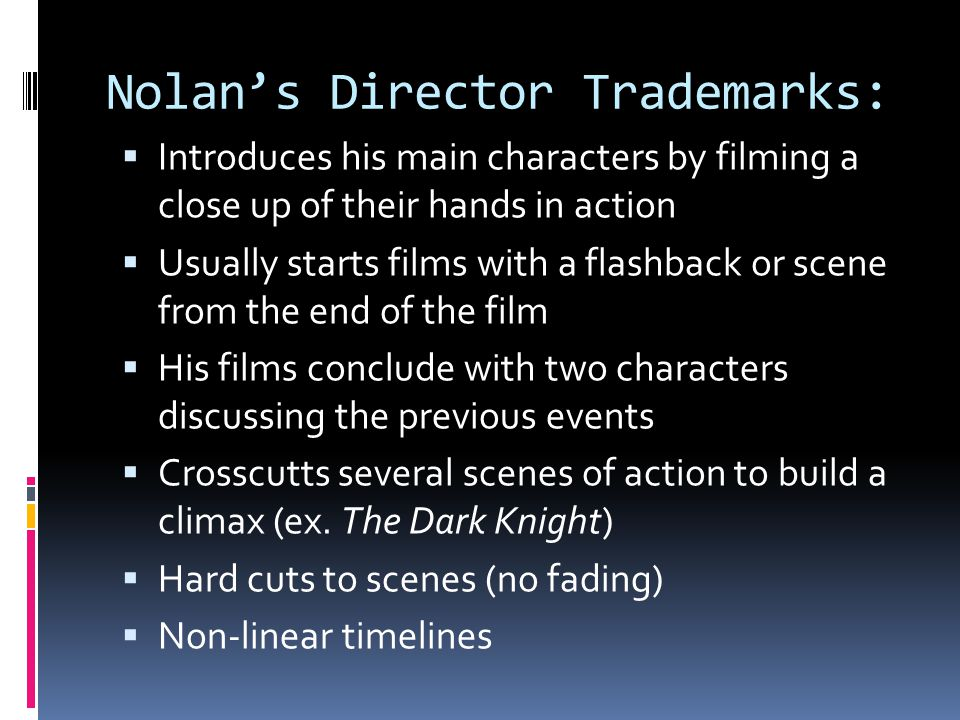 Nolans Director Trademarks: Introduces his main characters by filming a close up of their hands in action Usually starts films with a flashback or sce