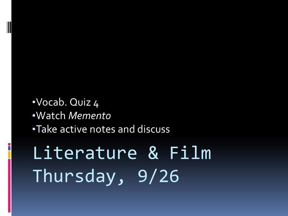Vocab. Quiz 4 Watch Memento Take active notes and discuss Literature & Film Thursday, 9/26