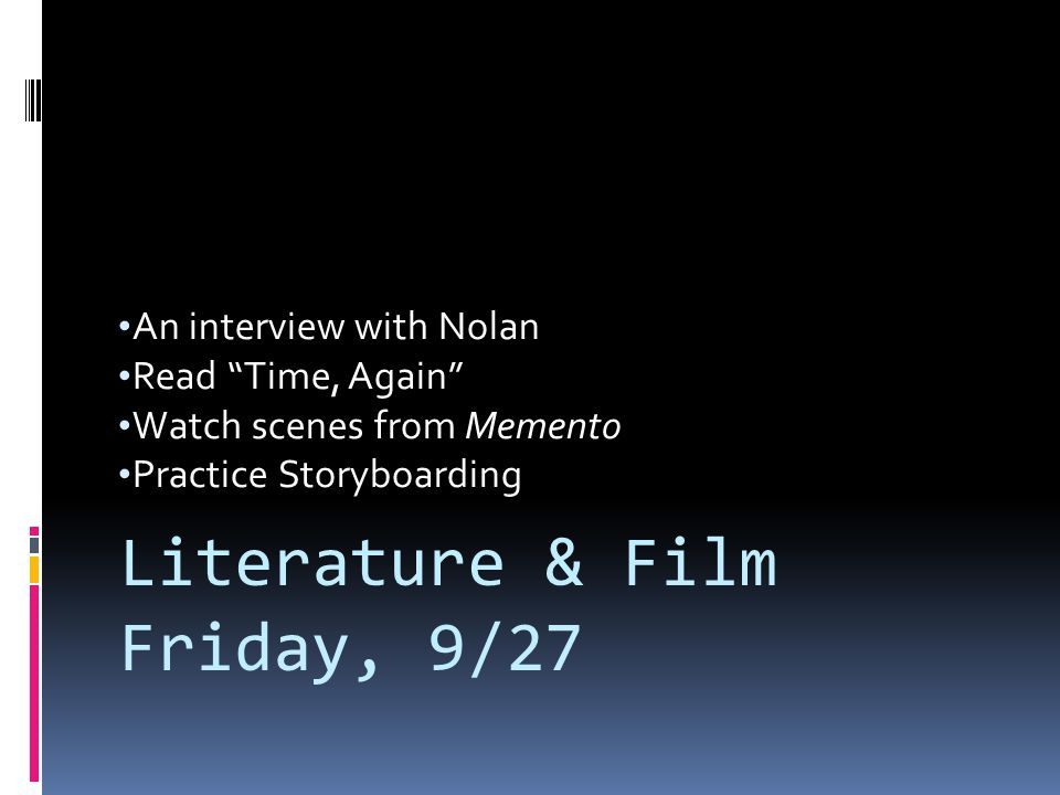 An interview with Nolan Read Time, Again Watch scenes from Memento Practice Storyboarding Literature & Film Friday, 9/27
