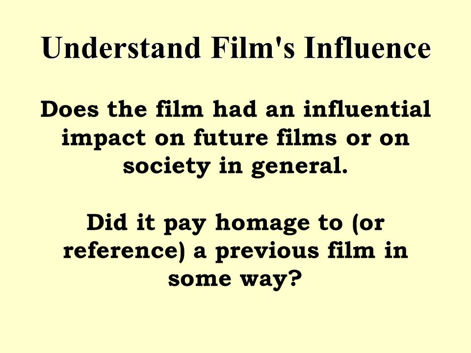 Understand Film's Influence Understand Film's Influence Does the film had an influential impact on future films or on society in general. Did it pay h