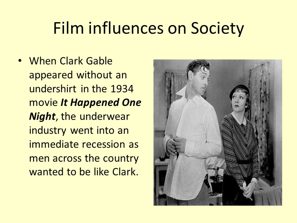 Film influences on Society When Clark Gable appeared without an undershirt in the 1934 movie It Happened One Night, the underwear industry went into a